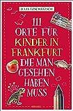 111 Orte für Kinder in Frankfurt, die man gesehen haben muss: Reiseführer für Kinder
