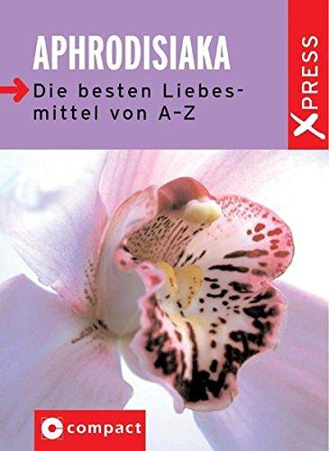 Aphrodisiaka: Die besten Liebesmittel von A-Z (X-Press)