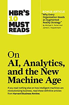 """HBR's 10 Must Reads on AI, Analytics, and the New Machine Age (with bonus article """"Why Every Company Needs an Augmented Reality Strategy"""" by Michael E. Porter and James E. Heppelmann) by [Harvard Business Review, Micheal E. Porter, Thomas H. Davenport, Paul Daugherty, H. James Wilson]"""