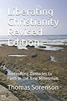 Liberating Christianity Revised Edition: Overcoming Obstacles to Faith in the New Millennium