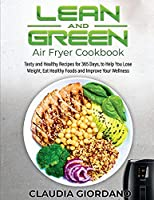 Lean and Green Air Fryer Cookbook: Tasty and Healthy Recipes for 365 Days, to Help You Lose Weight, Eat Healthy Foods and Improve Your Wellness