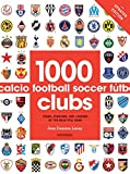 1000 Football Clubs: Teams, Stadiums, and Legends of the Beautiful Game