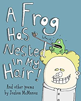 Children's books: A Frog Has Nested In My Hair! And other poems by Joshua McManus: A children's picture book of children's poems, humorous children's poetry ... readers! (Weird and Wonderful poems 2) by [Joshua McManus]