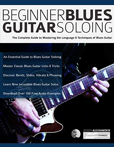 Beginner Blues Guitar Soloing: The Complete Guide to Mastering the Language & Techniques of Blues Guitar