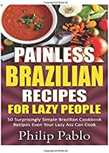 Painless Brazilian Recipes For Lazy People: 50 Surprisingly Simple Brazilian Cookbook Recipes Even Your Lazy Ass Can Cook