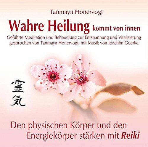 Wahre Heilung kommt von innen - Geführte Meditationen und Behandlungen zur Entspannung und Vitalisierung: Den physischen Körper und den Energiekörper stärken mit Reiki