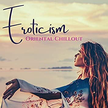 Eroticism: Oriental Chillout to Smooth and Prepare Your Body and Soul