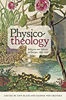 Physico-Theology: Religion and Science in Europe 1650-1750 (Medicine, Science, and Religion in Historical Context)