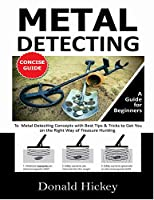Metal Detecting Concise Guide: A Guide for Beginners To Metal Detecting Concepts with Best Tips & Tricks to Get You on the Right Way of Treasure Hunting Front Cover