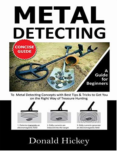 Metal Detecting Concise Guide: A Guide for Beginners To Metal Detecting Concepts with Best Tips & Tricks to Get You on the Right Way of Treasure Hunting Americana Antiques Art Ceramics Clocks Coins Collectibles Do-It-Yourself Jewelry Medals Metals Mining Pottery Precious Prospecting Reference Watches
