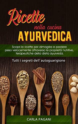 RICETTE NELLA CUCINA AYURVEDICA: Scopri le ricette per dimagrire e perdere peso velocemente attraverso le proprietà nutritive, terapeutiche della dieta ayurveda.Tutti i segreti dell' autoguarigione