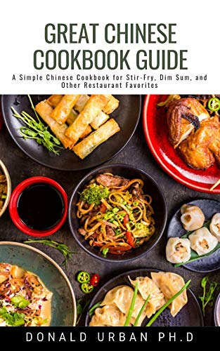 Great Chinese Cookbook Guide: A Simple Chinese Cookbook for Stir-Fry, Dim Sum, and Other Restaurant Favorites
