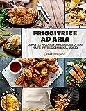 Friggitrice ad Aria: le ricette migliori per realizzare ottimi piatti tutti i giorni senza sforzo: 1