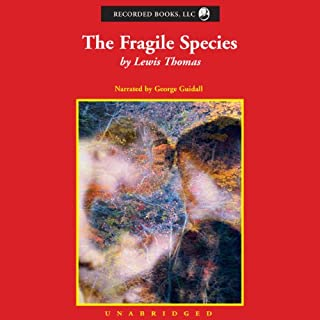 The Fragile Species                   By:                                                                                                                                 Lewis Thomas                               Narrated by:                                                                                                                                 George Guidall                      Length: 8 hrs and 15 mins     8 ratings     Overall 4.6