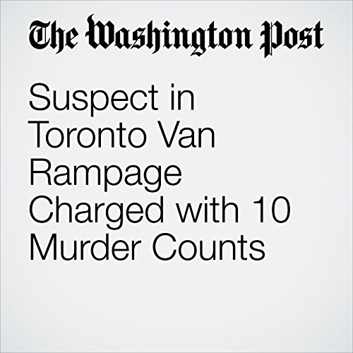 Suspect in Toronto Van Rampage Charged with 10 Murder Counts copertina