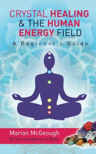 Crystal Healing &Amp; The Human Energy Field A Beginners Guide