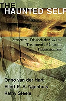 [Onno van der Hart, Ellert R. S. Nijenhuis, Kathy Steele]のThe Haunted Self: Structural Dissociation and the Treatment of Chronic Traumatization (Norton Series on Interpersonal Neurobiology) (English Edition)