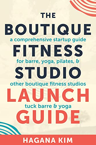The Boutique Fitness Studio Launch Guide: A Comprehensive Start-up Guide For Barre, Yoga, Pilates, and Other Boutique Fitness Studios