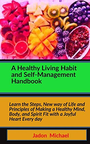 A Healthy Living Habit and Self-Management Handbook: Learn the Steps, New way of Life and Principles of Making a Healthy Mind, Body, and Spirit Fit with a Joyful Heart Every day