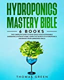 Hydroponics Mastery Bible: 6 BOOKS: The Complete Guide to Easily Build Your Sustainable Gardening System at Home. Learn the Secrets of Hydroponics and Boost Your Gardening Skills