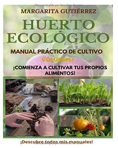 Huerto Ecológico, Manual Práctico de Cultivo ¡Comienza ya a Cultivar tus propios alimentos!: Crea tu Huerto en Casa en pequeños espacios de manera sencilla