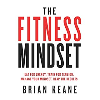 The Fitness Mindset: Eat for Energy, Train for Tension, Manage Your Mindset, Reap the Results                   By:                                                                                                                                 Brian Keane                               Narrated by:                                                                                                                                 Brian Keane                      Length: 3 hrs and 4 mins     270 ratings     Overall 4.7