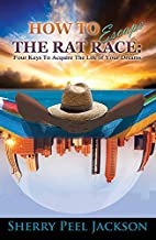 How To Escape The Rat Race: Four Keys To Acquire The Life Of Your Dreams by Sherry Peel Jackson (2016-08-02)