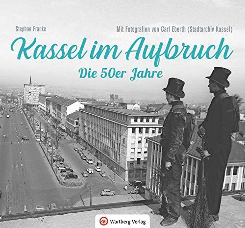 Kassel im Aufbruch - Die 50er Jahre: Mit Fotografien von Carl Eberth (Stadtarchiv Kassel)