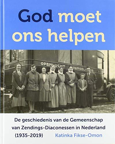 God moet ons helpen: De geschiedenis van de Gemeenschap van Zendings-Diaconessen in Nederland (1935-2019