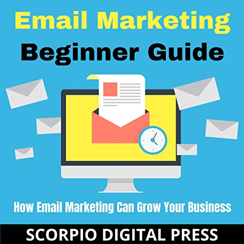 Email Marketing Beginner Guide: How Email Marketing Can Grow Your Business Audiobook By Scorpio Scorpio Digital Press cover art