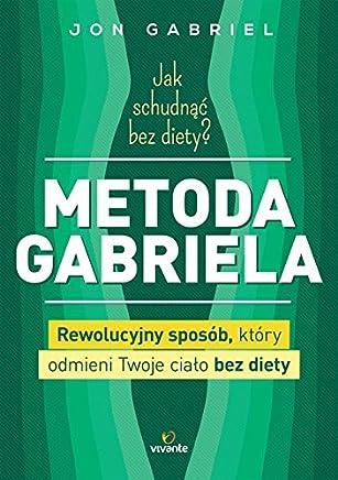 Jak schudnac bez diety? Metoda Gabriela: Rewolucyjny sposób, który odmieni twoje cialo bez diety