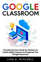 Google Classroom: The Ultimate User Guide for Teachers to Create Digital Lessons and Organize Your Google Classroom Front Cover
