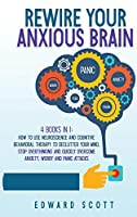 Rewire your Anxious Brain: 4 books in 1: How to Use Neuroscience and Cognitive Behavioral Therapy to Declutter Your Mind, Stop Overthinking and Quickly Overcome Anxiety, Worry and Panic Attacks
