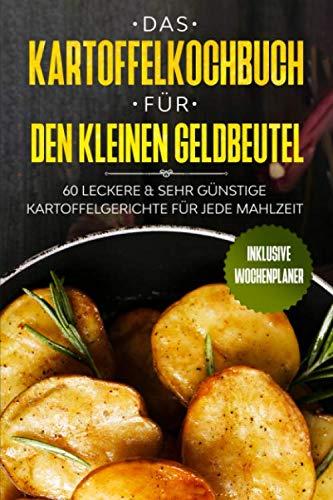 Das Kartoffelkochbuch für den kleinen Geldbeutel: 60 leckere & sehr günstige Kartoffelgerichte für jede Mahlzeit - Inklusive Wochenplaner