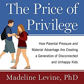 The Price of Privilege     How Parental Pressure and Material Advantage Are Creating a Generation of Disconnected and Unhappy Kids              By:                                                                                                                                 Madeline Levine PhD                               Narrated by:                                                                                                                                 Jo Anna Perrin                      Length: 8 hrs and 37 mins     127 ratings     Overall 4.6