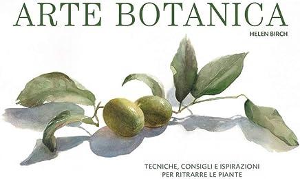 Arte botanica. Tecniche, consigli e ispirazioni per ritrarre le piante