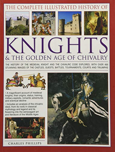 The Complete Illustrated History of Knights & The Golden Age of Chivalry: The History Of The Medieval Knight And The Chivalric Code Explored, With ... Battles, Tournaments, Courts And Triumphs