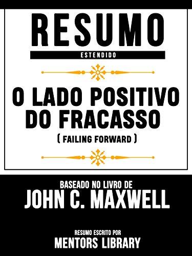 Resumo Estendido: O Lado Positivo Do Fracasso (Failing Forward): Baseado No Livro De John C. Maxwell (Portuguese Edition)