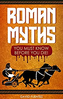 ROMAN MYTHS: YOU MUST KNOW BEFORE YOU DIE! by [David Fuentes]