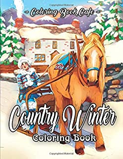 Country Winter Coloring Book: An Adult Coloring Book Featuring Beautiful Winter Scenes, Relaxing Country Landscapes and Cozy Interior Designs