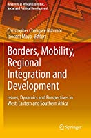 Borders, Mobility, Regional Integration and Development: Issues, Dynamics and Perspectives in West, Eastern and Southern Africa (Advances in African Economic, Social and Political Development)