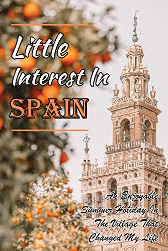 Little Interest In Spain: An Enjoyable Summer Holiday In The Village That Changed My Life: Change Life (English Edition)