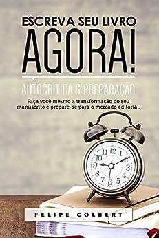 Escreva seu livro agora!: Autocrítica e preparação por [Felipe Colbert]