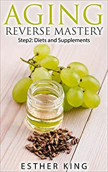 Aging Reverse Mastery: Step 2: Diets and Supplements by [Esther King]
