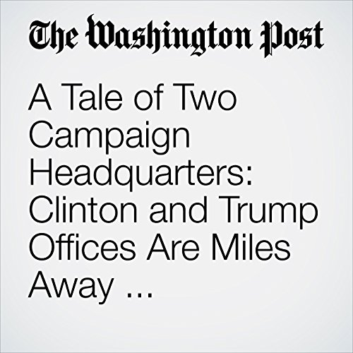 A Tale of Two Campaign Headquarters: Clinton and Trump Offices Are Miles Away and Worlds Apart cover art