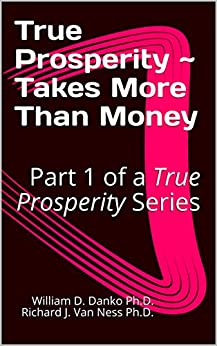 """True Prosperity ~ Takes More Than Money: Part 1 of a True Prosperity Series (Part of a Series Based on the non-fiction book """"Richer Than A Millionaire ~ A Pathway To True Prosperity"""") by [William D. Danko Ph.D. Richard J. Van Ness Ph.D.]"""