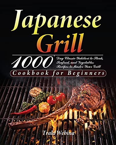 Japanese Grill Cookbook for Beginners: 1000-Day Classic Yakitori to Steak, Seafood, and Vegetables Recipes to Master Your Grill