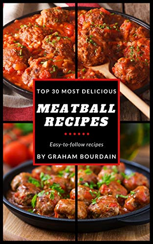 Top 30 Most Delicious Meatball Recipes: A Meatball Cookbook with Beef, Pork, Veal, Lamb, Bison, Chicken and Turkey - [Books on Quick and Easy Meals] (Top 30 Most Delicious Recipes