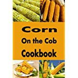 Corn on the Cob Cookbook: Summer Recipes for Sweet Corn on The Cob