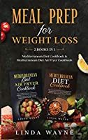 Meal Prep for Weight Loss: 2 Books in 1: Mediterranean Diet Cookbook & Mediterranean Diet Air Fryer Cookbook (Mediterranean Diet 101)